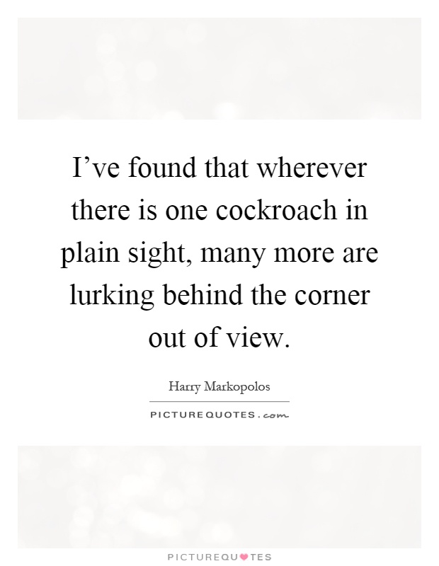 I've found that wherever there is one cockroach in plain sight, many more are lurking behind the corner out of view Picture Quote #1