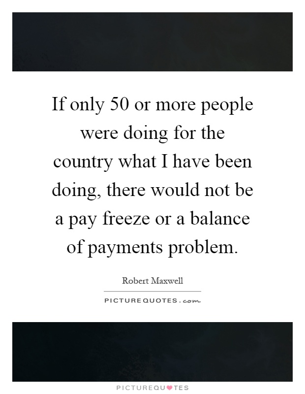 If only 50 or more people were doing for the country what I have been doing, there would not be a pay freeze or a balance of payments problem Picture Quote #1