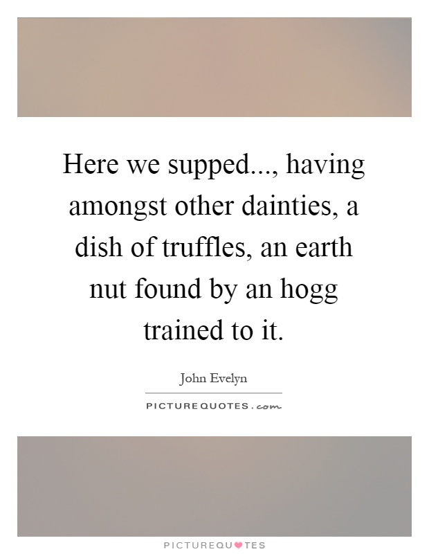 Here we supped..., having amongst other dainties, a dish of truffles, an earth nut found by an hogg trained to it Picture Quote #1