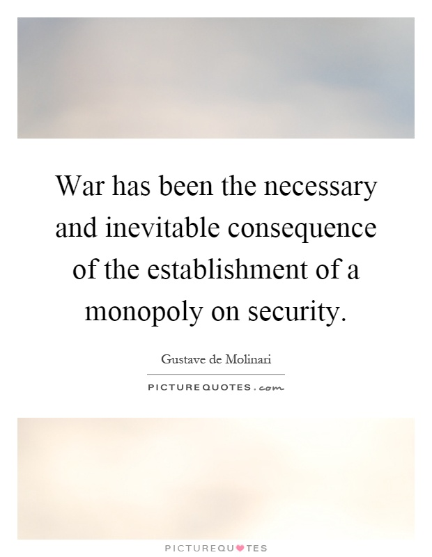 War has been the necessary and inevitable consequence of the establishment of a monopoly on security Picture Quote #1