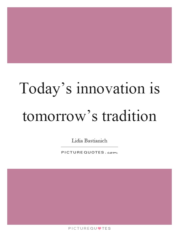 Today's innovation is tomorrow's tradition Picture Quote #1