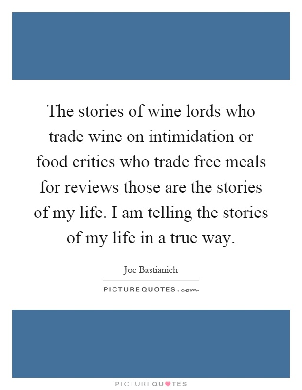 The stories of wine lords who trade wine on intimidation or food critics who trade free meals for reviews those are the stories of my life. I am telling the stories of my life in a true way Picture Quote #1