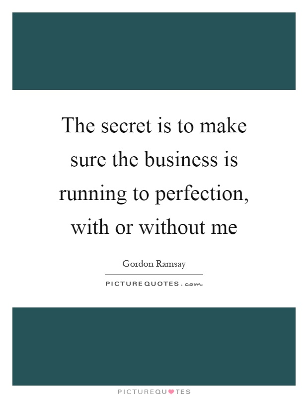 The secret is to make sure the business is running to perfection, with or without me Picture Quote #1