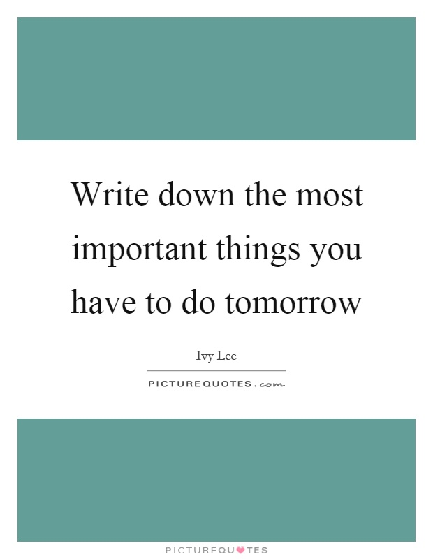 Write down the most important things you have to do tomorrow Picture Quote #1
