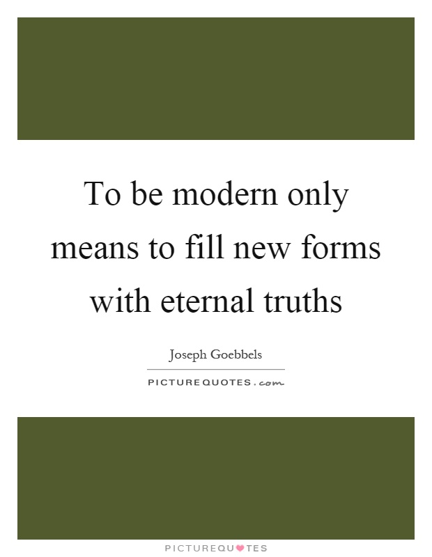 To be modern only means to fill new forms with eternal truths Picture Quote #1