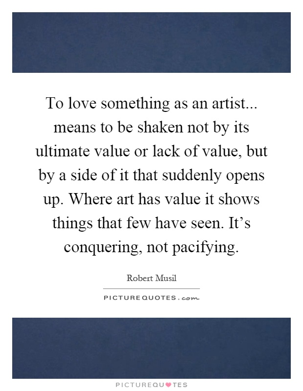To love something as an artist... means to be shaken not by its ultimate value or lack of value, but by a side of it that suddenly opens up. Where art has value it shows things that few have seen. It's conquering, not pacifying Picture Quote #1
