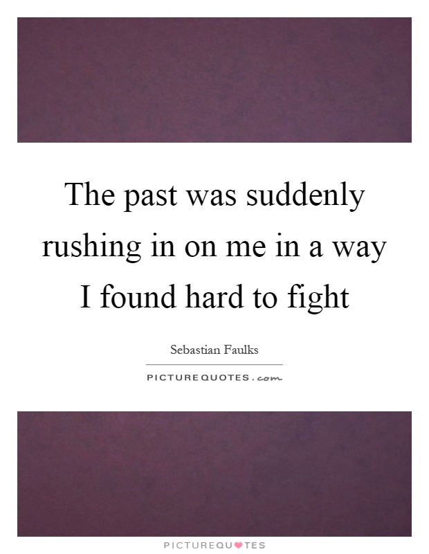 The past was suddenly rushing in on me in a way I found hard to fight Picture Quote #1