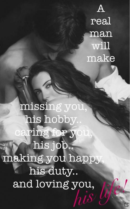A real man will make missing you, his hobby.. caring for you, his job.. making you happy, his duty.. and loving you, his life Picture Quote #1