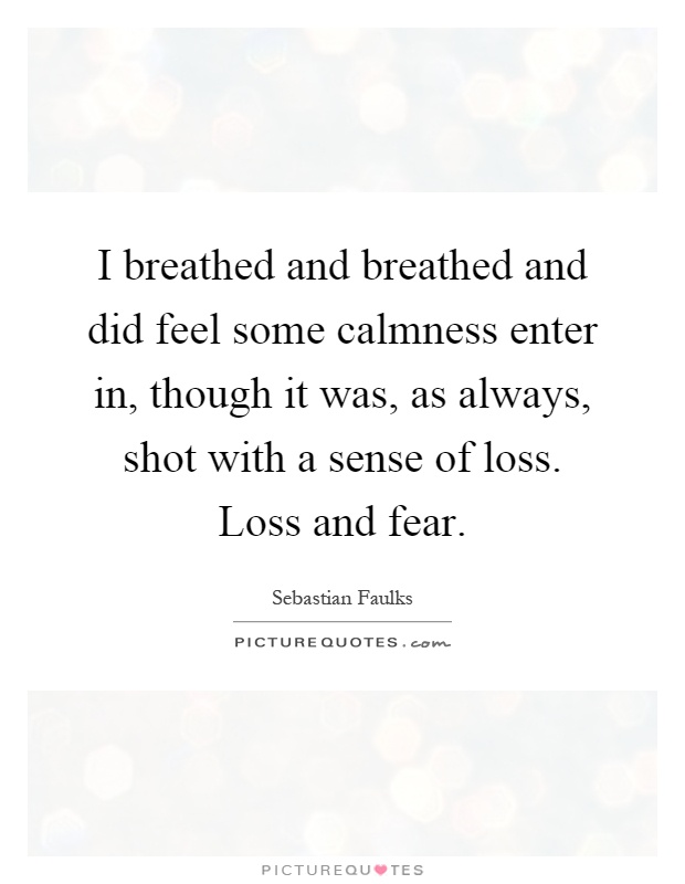 I breathed and breathed and did feel some calmness enter in, though it was, as always, shot with a sense of loss. Loss and fear Picture Quote #1