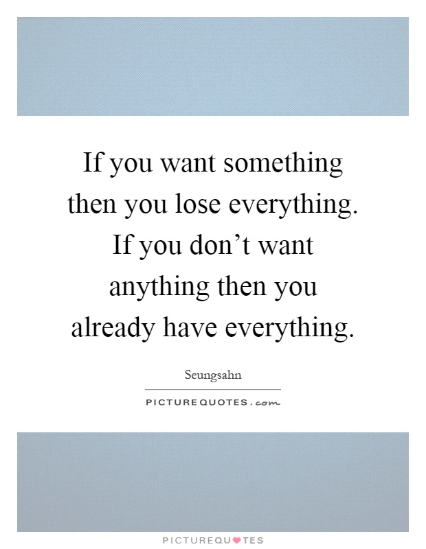 If you want something then you lose everything. If you don't want anything then you already have everything Picture Quote #1