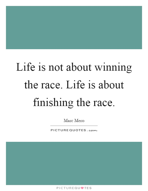 Life is not about winning the race. Life is about ...
