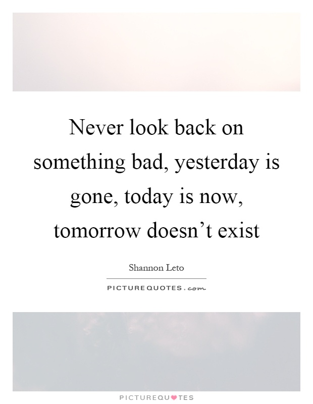 Never look back on something bad, yesterday is gone, today is now, tomorrow doesn't exist Picture Quote #1
