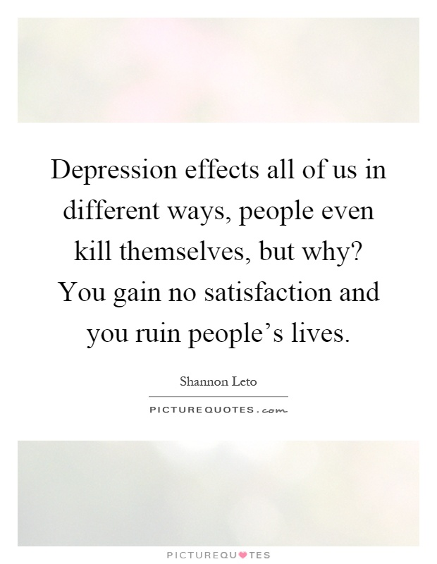 Depression effects all of us in different ways, people even kill themselves, but why? You gain no satisfaction and you ruin people's lives Picture Quote #1