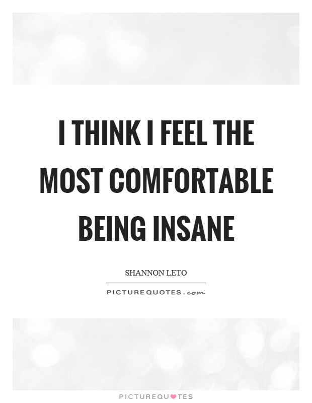 I think I feel the most comfortable being insane Picture Quote #1