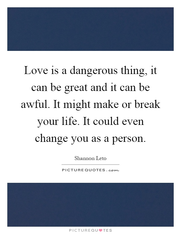 Love is a dangerous thing, it can be great and it can be awful. It might make or break your life. It could even change you as a person Picture Quote #1