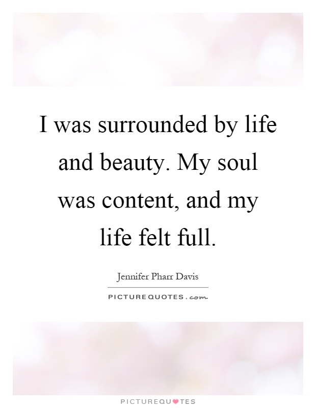 I was surrounded by life and beauty. My soul was content, and my life felt full Picture Quote #1