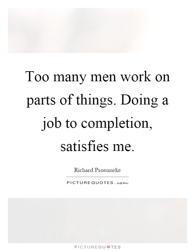 Too many men work on parts of things. Doing a job to completion, satisfies me Picture Quote #1