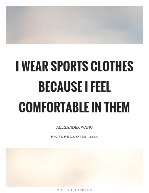 I wear sports clothes because I feel comfortable in them Picture Quote #1
