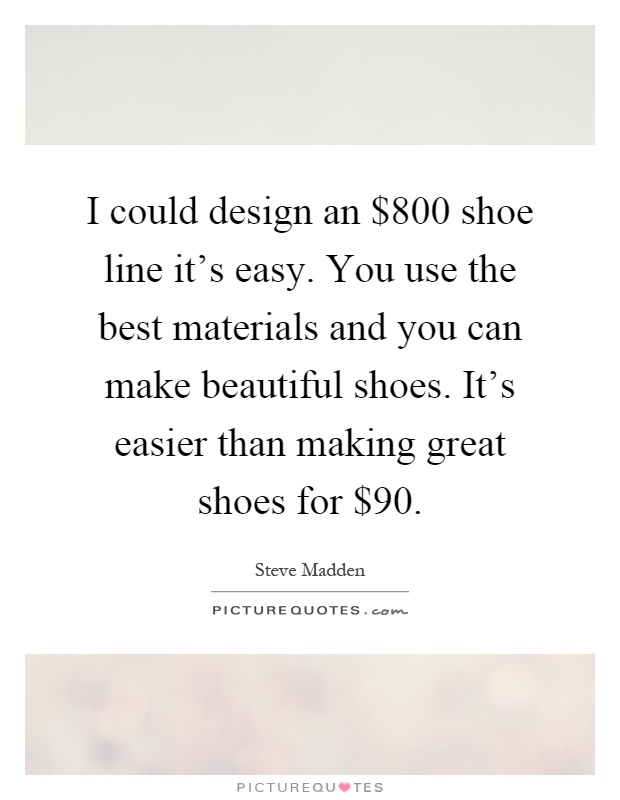 I could design an $800 shoe line it's easy. You use the best materials and you can make beautiful shoes. It's easier than making great shoes for $90 Picture Quote #1