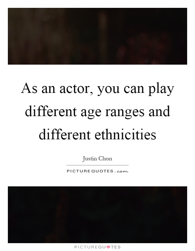As an actor, you can play different age ranges and different ethnicities Picture Quote #1