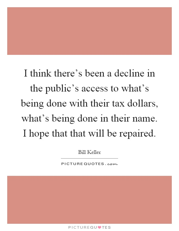 I think there's been a decline in the public's access to what's being done with their tax dollars, what's being done in their name. I hope that that will be repaired Picture Quote #1