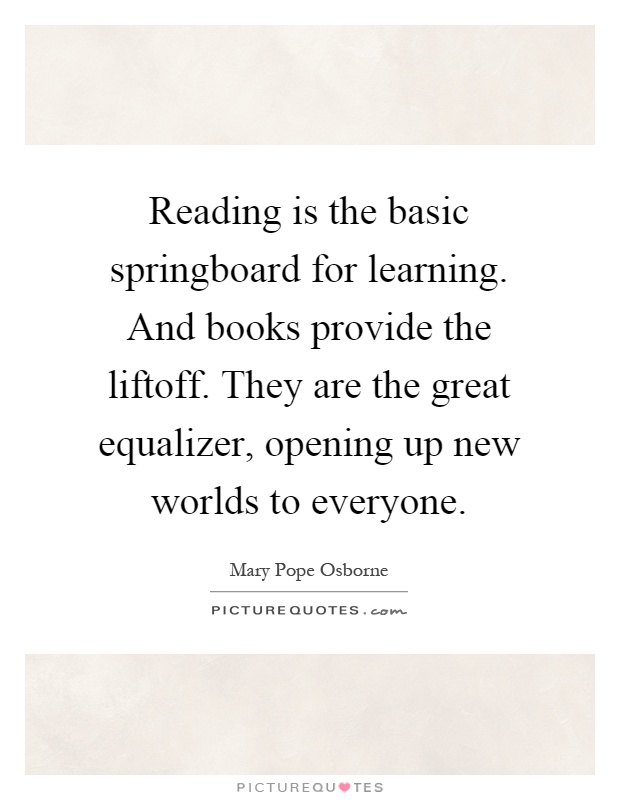 Reading is the basic springboard for learning. And books provide the liftoff. They are the great equalizer, opening up new worlds to everyone Picture Quote #1