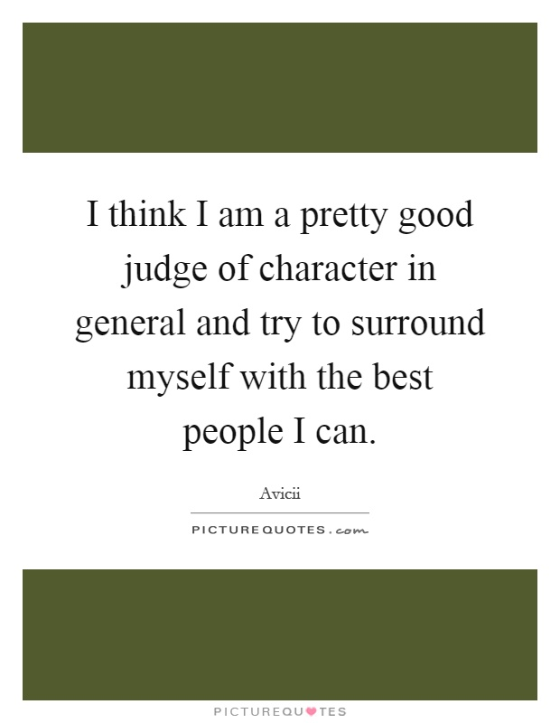 I think I am a pretty good judge of character in general and try to surround myself with the best people I can Picture Quote #1