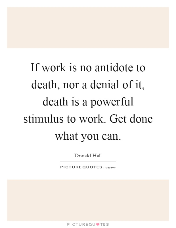 If work is no antidote to death, nor a denial of it, death is a powerful stimulus to work. Get done what you can Picture Quote #1
