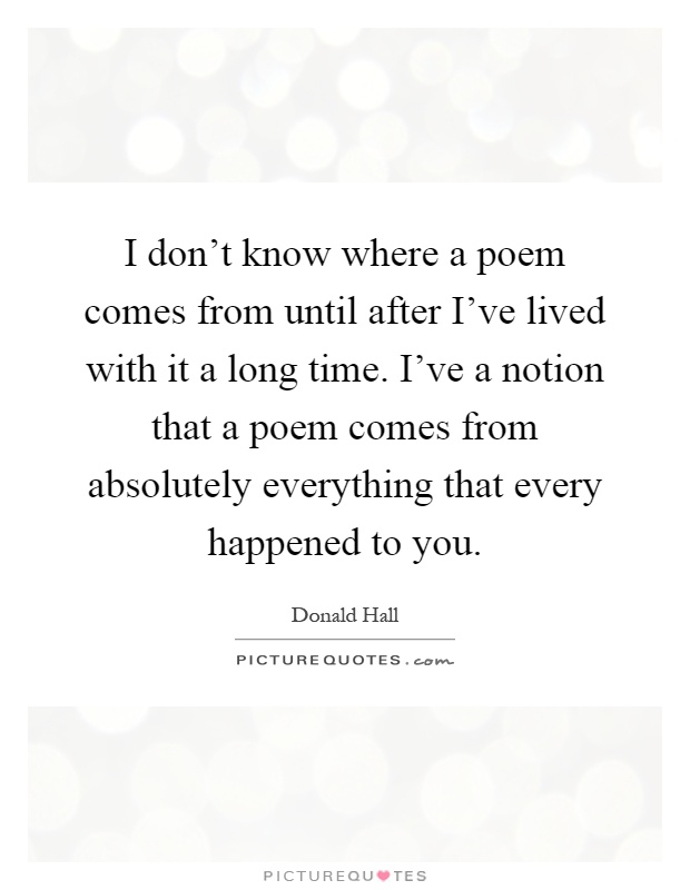 I don't know where a poem comes from until after I've lived with it a long time. I've a notion that a poem comes from absolutely everything that every happened to you Picture Quote #1