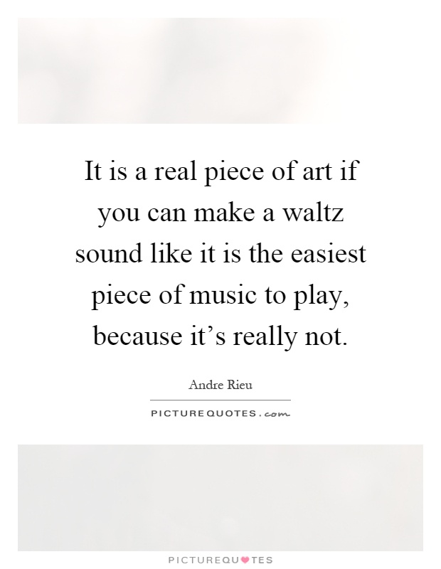 It is a real piece of art if you can make a waltz sound like it is the easiest piece of music to play, because it's really not Picture Quote #1