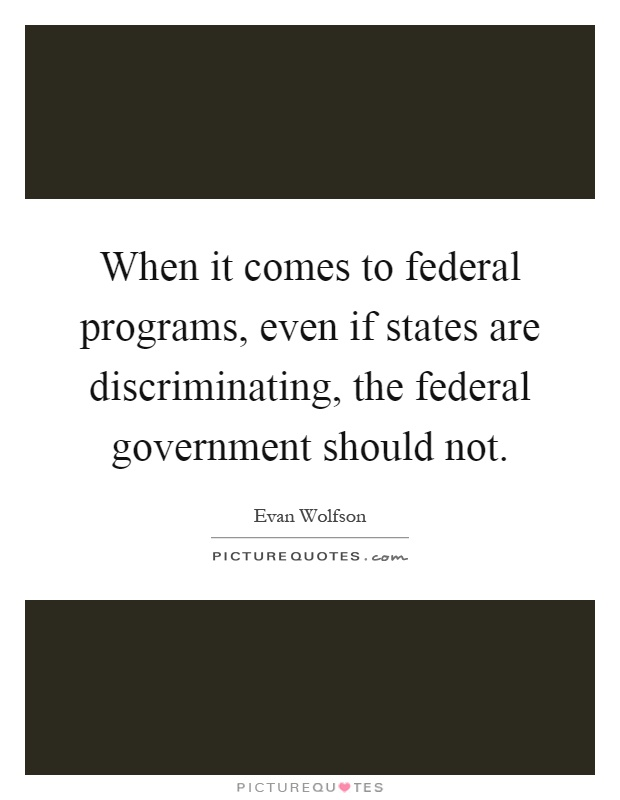 When it comes to federal programs, even if states are discriminating, the federal government should not Picture Quote #1
