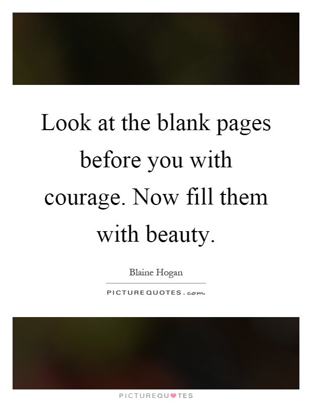 Look at the blank pages before you with courage. Now fill them with beauty Picture Quote #1
