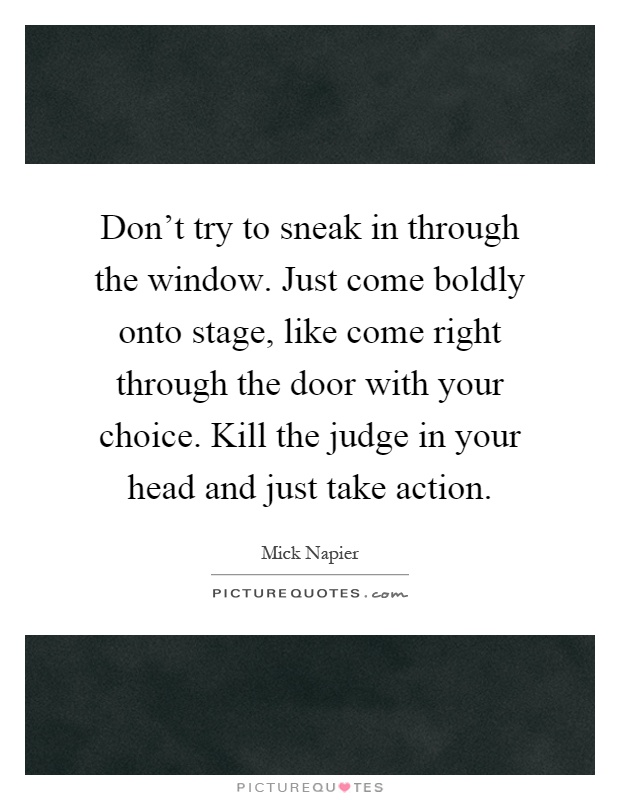 Don't try to sneak in through the window. Just come boldly onto stage, like come right through the door with your choice. Kill the judge in your head and just take action Picture Quote #1