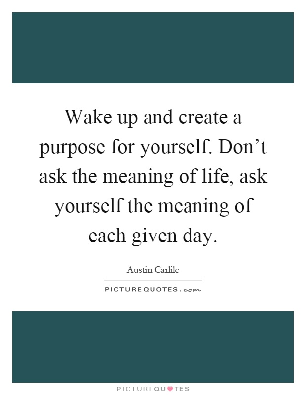 Wake up and create a purpose for yourself. Don't ask the meaning of life, ask yourself the meaning of each given day Picture Quote #1