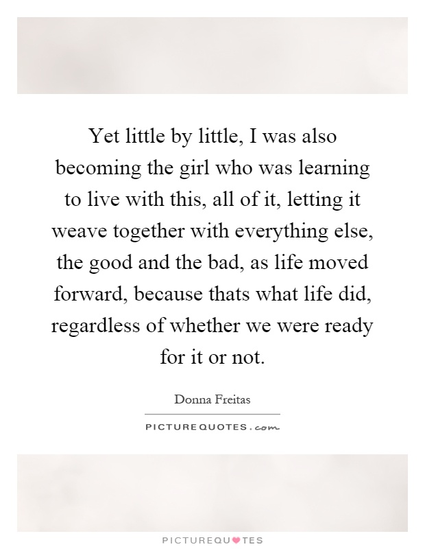 Yet little by little, I was also becoming the girl who was learning to live with this, all of it, letting it weave together with everything else, the good and the bad, as life moved forward, because thats what life did, regardless of whether we were ready for it or not Picture Quote #1