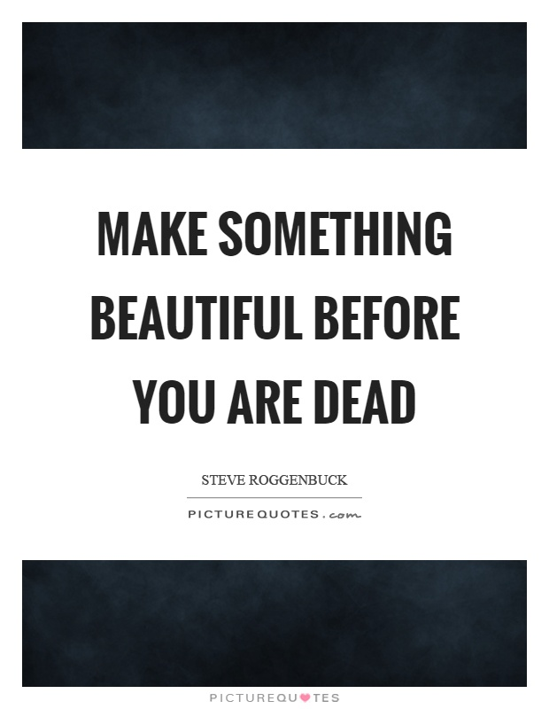 Make something beautiful before you are dead Picture Quote #1