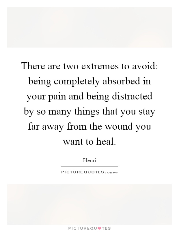 There are two extremes to avoid: being completely absorbed in your pain and being distracted by so many things that you stay far away from the wound you want to heal Picture Quote #1