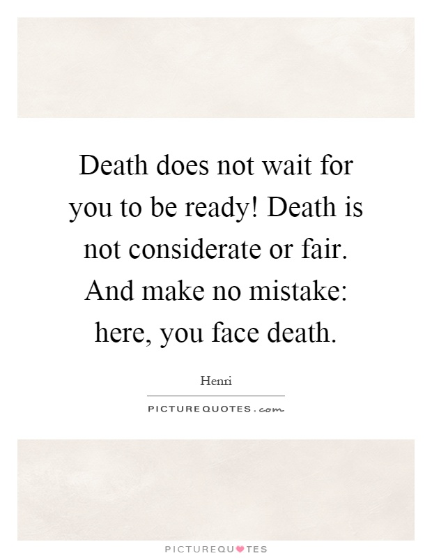 Death does not wait for you to be ready! Death is not considerate or fair. And make no mistake: here, you face death Picture Quote #1