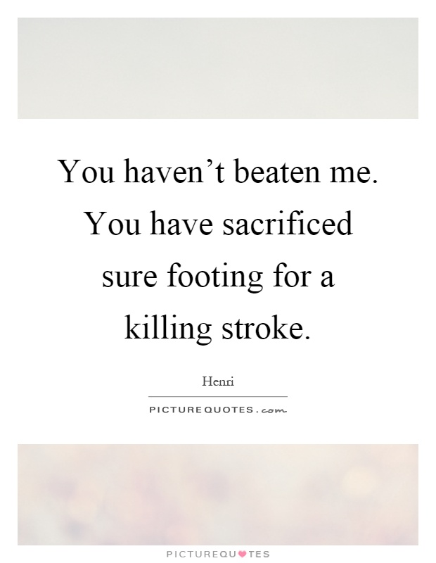 You haven't beaten me. You have sacrificed sure footing for a killing stroke Picture Quote #1