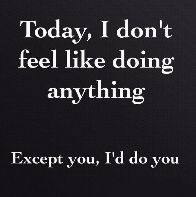 Today, I don't feel like doing anything. Except you, I'd do you Picture Quote #1