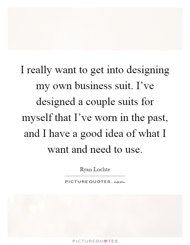 I really want to get into designing my own business suit. I've designed a couple suits for myself that I've worn in the past, and I have a good idea of what I want and need to use Picture Quote #1