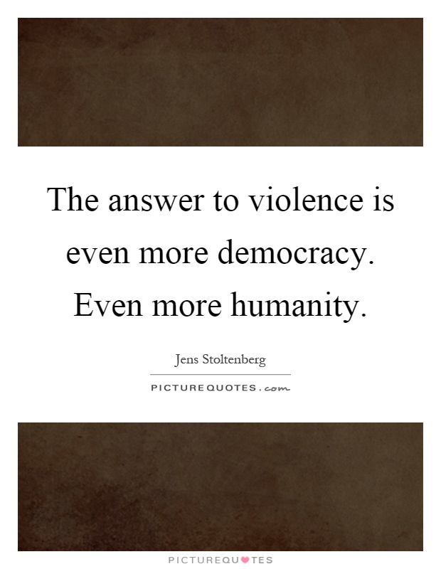 The answer to violence is even more democracy. Even more humanity Picture Quote #1