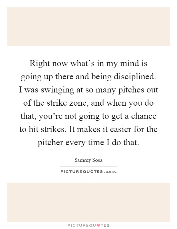 Right now what's in my mind is going up there and being disciplined. I was swinging at so many pitches out of the strike zone, and when you do that, you're not going to get a chance to hit strikes. It makes it easier for the pitcher every time I do that Picture Quote #1