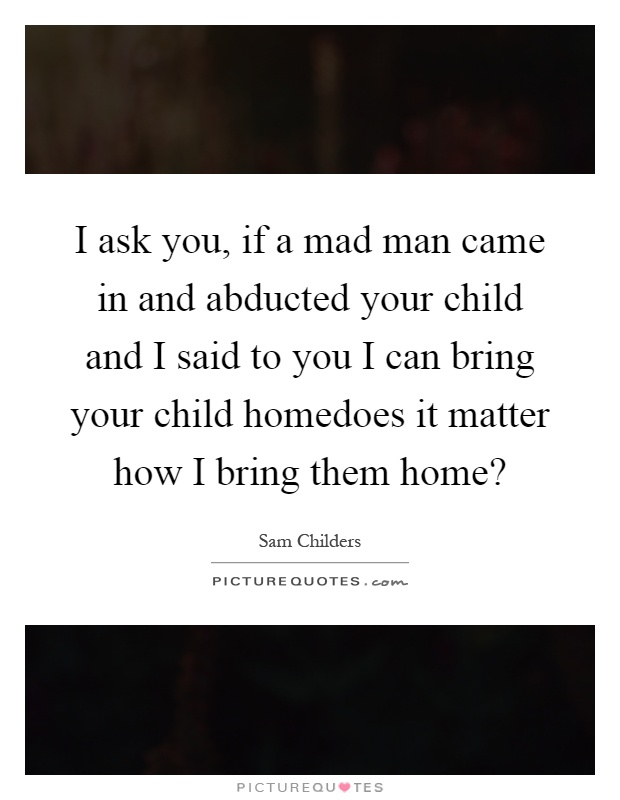 I ask you, if a mad man came in and abducted your child and I said to you I can bring your child homedoes it matter how I bring them home? Picture Quote #1