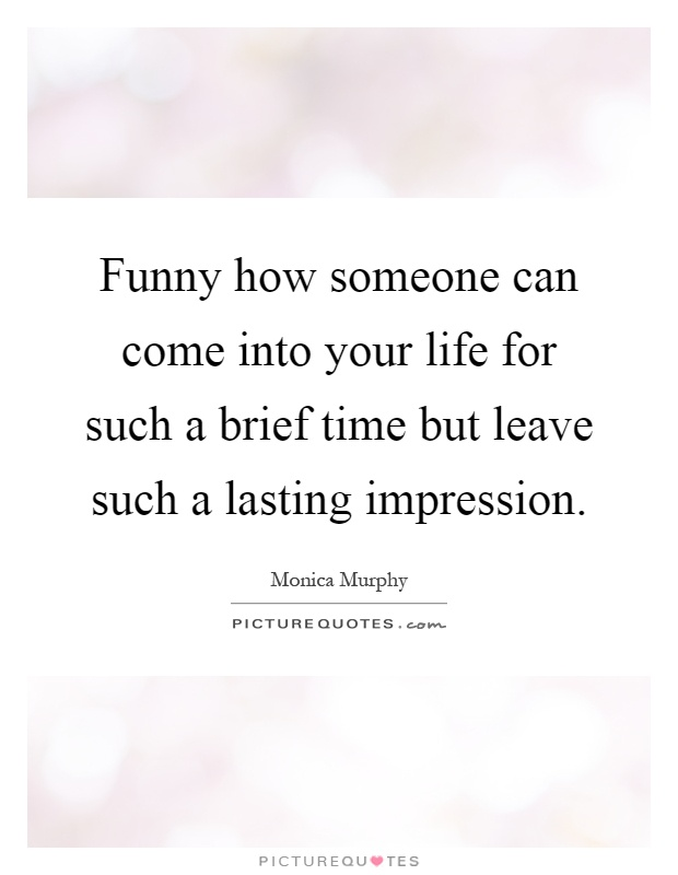 Funny how someone can come into your life for such a brief time but leave such a lasting impression Picture Quote #1