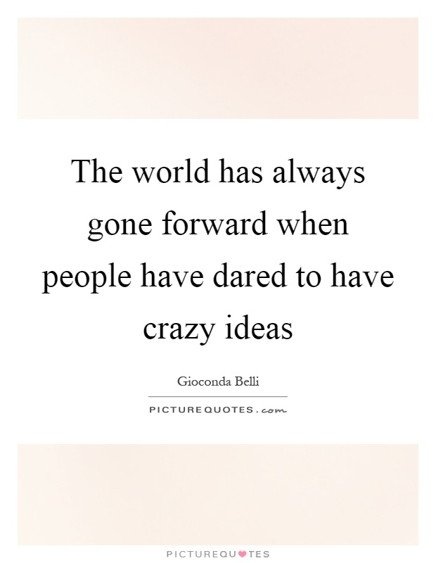 The world has always gone forward when people have dared to have crazy ideas Picture Quote #1
