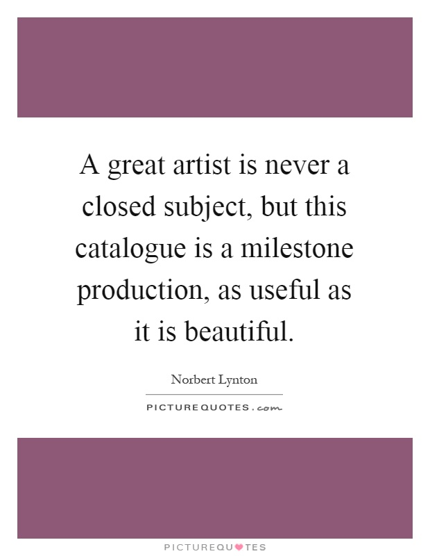 A great artist is never a closed subject, but this catalogue is a milestone production, as useful as it is beautiful Picture Quote #1