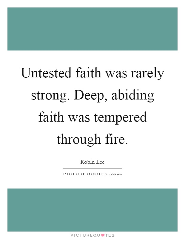 Untested faith was rarely strong. Deep, abiding faith was tempered through fire Picture Quote #1
