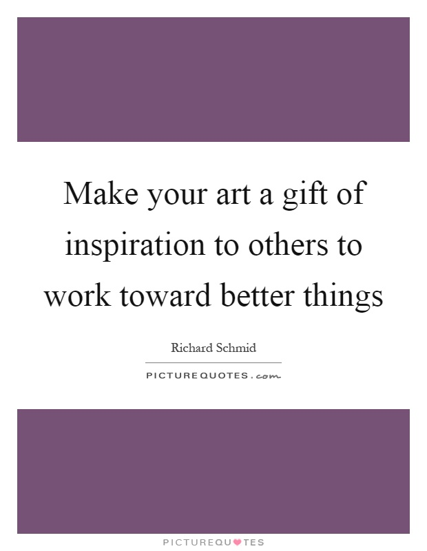 Make your art a gift of inspiration to others to work toward better things Picture Quote #1