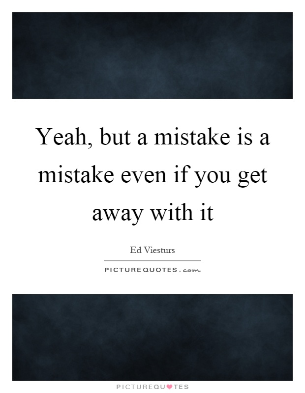 Yeah, but a mistake is a mistake even if you get away with it Picture Quote #1